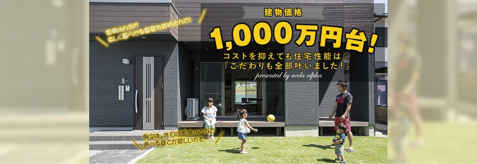 建物価格1000万円台!コストを抑えて全部叶える